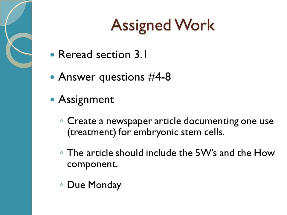 Assigned Work Reread section 3.1 Answer questions #4-8 Assignment ◦ Create a newspaper article documenting one use (treatment) for embryonic stem cells.