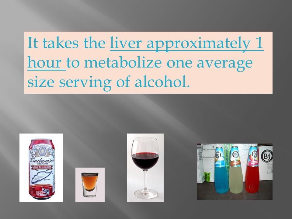 It takes the liver approximately 1 hour to metabolize one average size serving of alcohol.