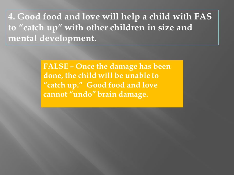 """4. Good food and love will help a child with FAS to """"catch up"""" with other children in size and mental development. FALSE – Once the damage has been do"""