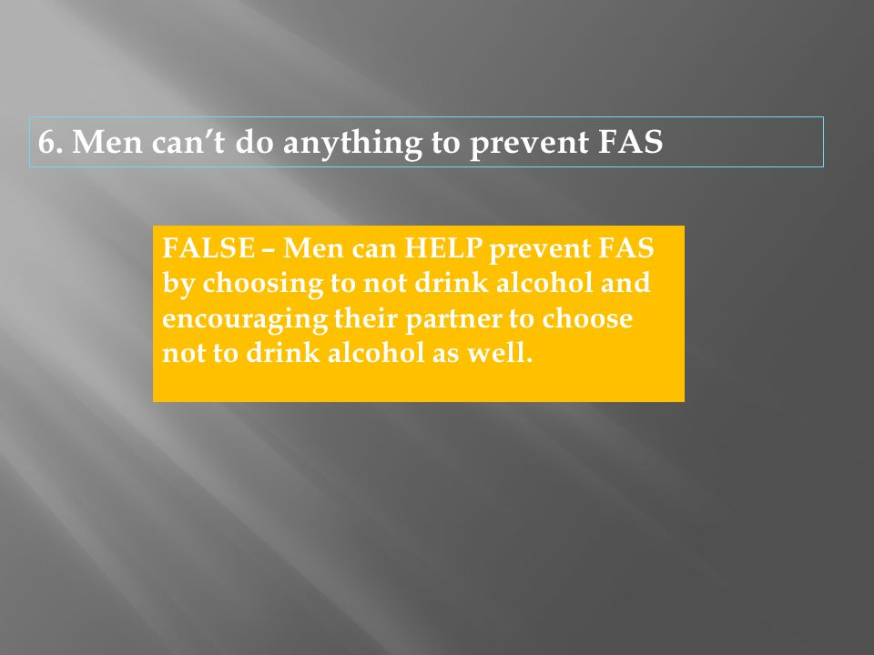6. Men can't do anything to prevent FAS FALSE – Men can HELP prevent FAS by choosing to not drink alcohol and encouraging their partner to choose not