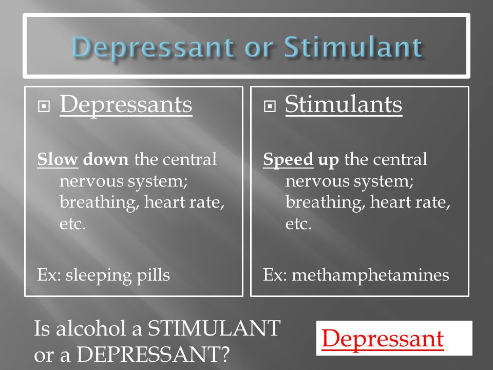  Depressants Slow down the central nervous system; breathing, heart rate, etc. Ex: sleeping pills  Stimulants Speed up the central nervous system; b