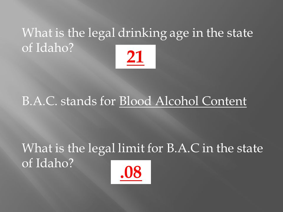 What is the legal drinking age in the state of Idaho? 21 B.A.C. stands for Blood Alcohol Content What is the legal limit for B.A.C in the state of Ida