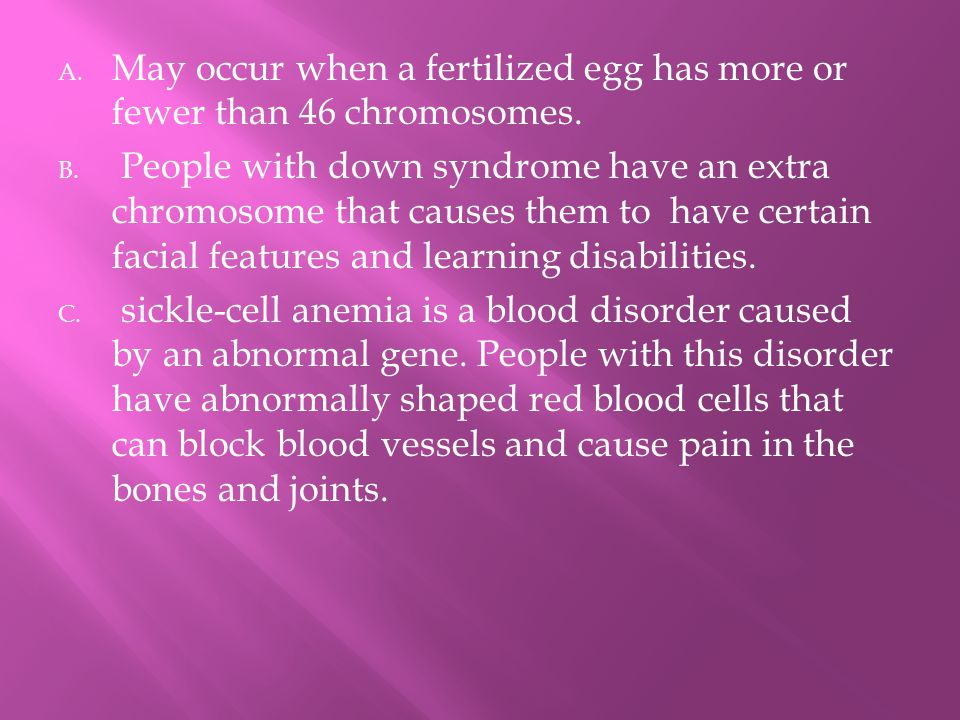 A. May occur when a fertilized egg has more or fewer than 46 chromosomes.