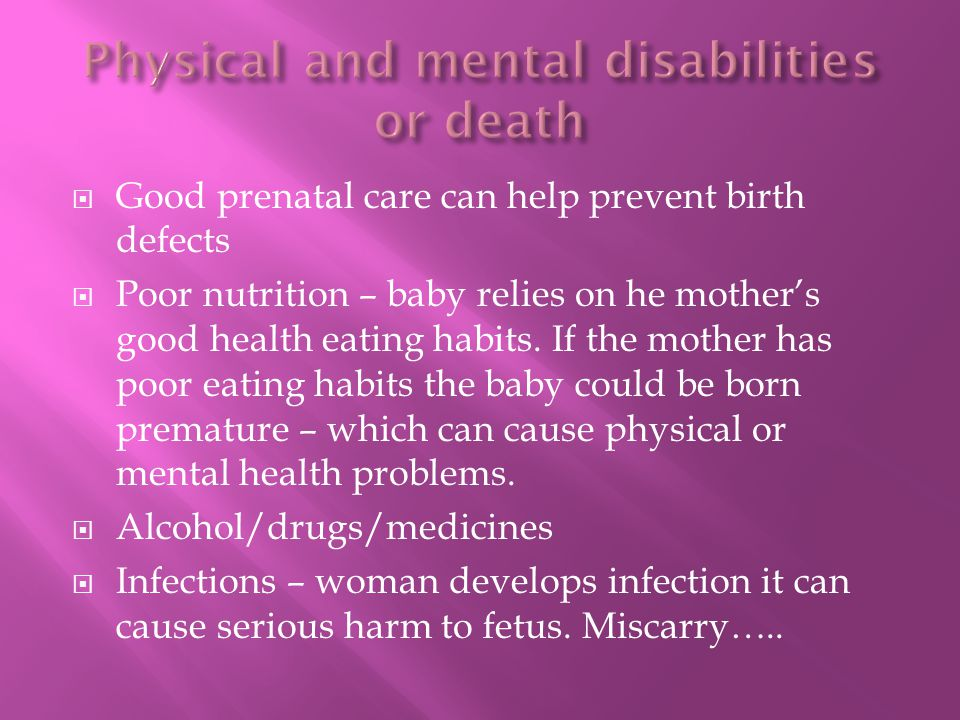  Good prenatal care can help prevent birth defects  Poor nutrition – baby relies on he mother's good health eating habits.