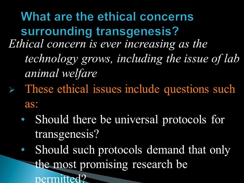 Ethical concern is ever increasing as the technology grows, including the issue of lab animal welfare  These ethical issues include questions such as: Should there be universal protocols for transgenesis.