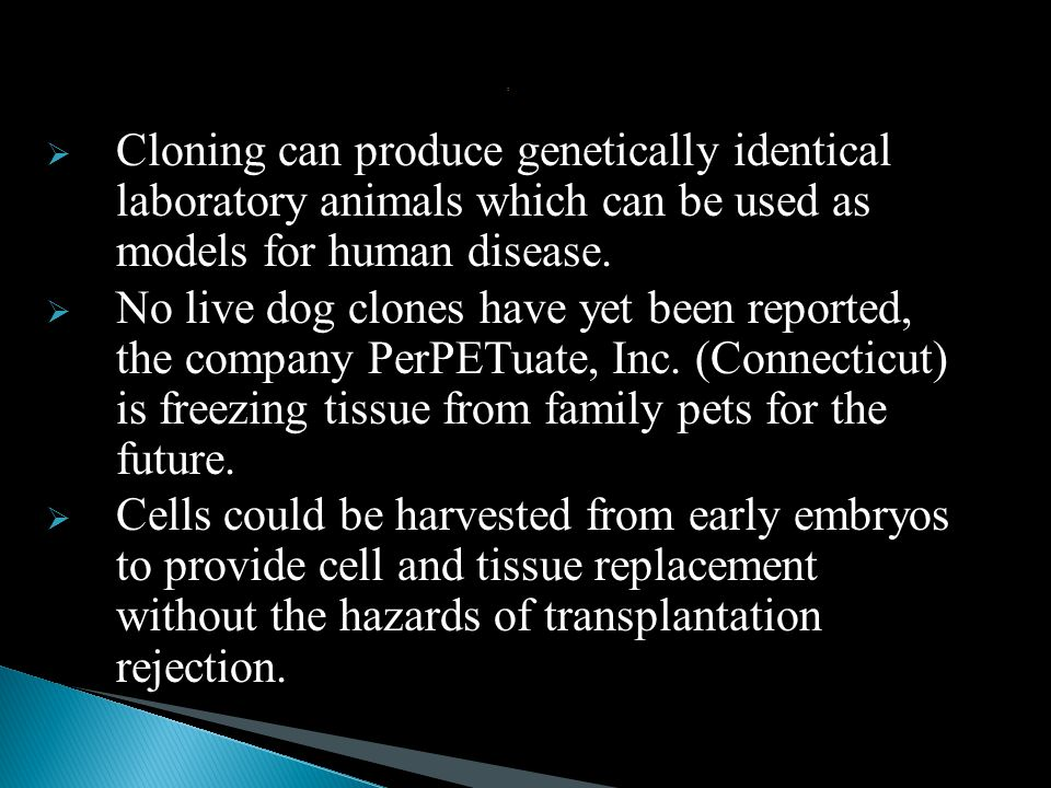 :  Cloning can produce genetically identical laboratory animals which can be used as models for human disease.