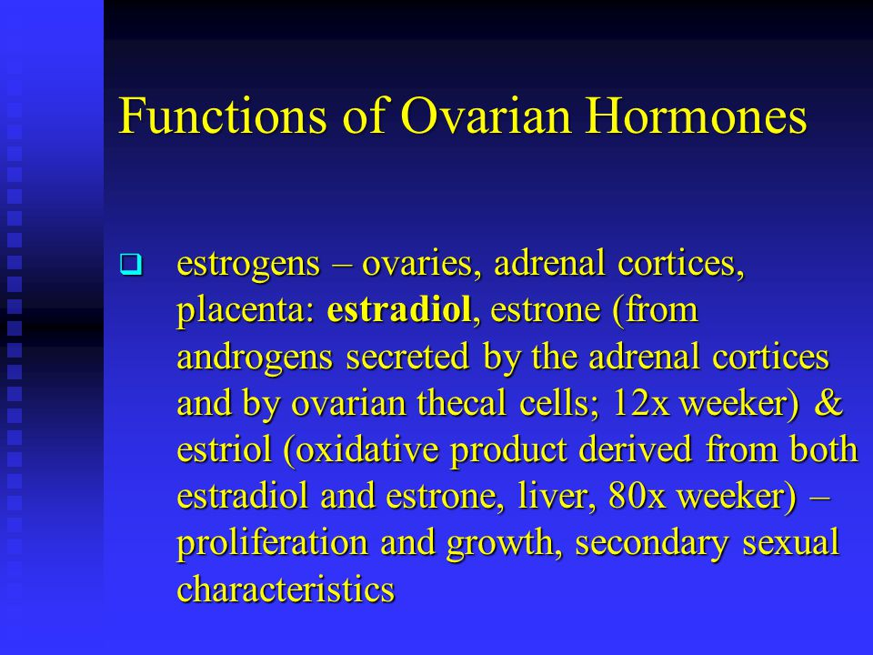 Functions of Ovarian Hormones  estrogens – ovaries, adrenal cortices, placenta: estradiol, estrone (from androgens secreted by the adrenal cortices a