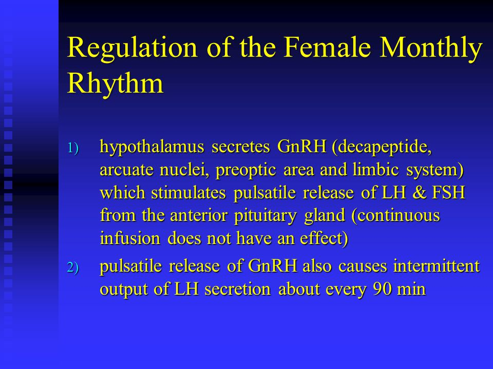Regulation of the Female Monthly Rhythm 1) hypothalamus secretes GnRH (decapeptide, arcuate nuclei, preoptic area and limbic system) which stimulates pulsatile release of LH & FSH from the anterior pituitary gland (continuous infusion does not have an effect) 2) pulsatile release of GnRH also causes intermittent output of LH secretion about every 90 min