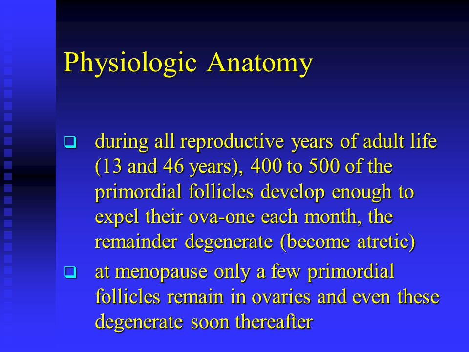 Physiologic Anatomy  during all reproductive years of adult life (13 and 46 years), 400 to 500 of the primordial follicles develop enough to expel th