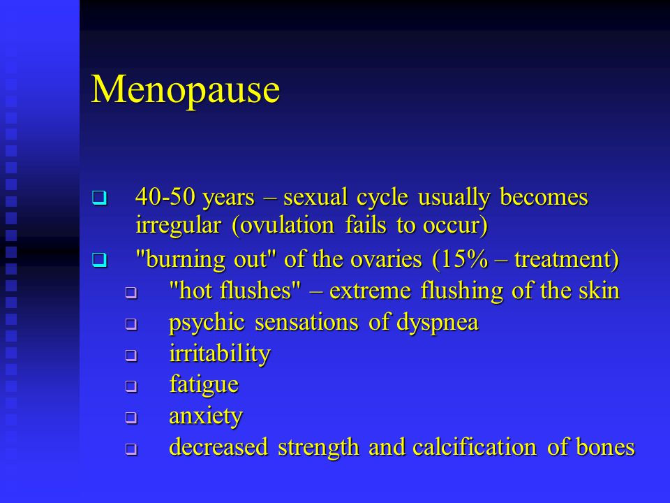 Menopause  40-50 years – sexual cycle usually becomes irregular (ovulation fails to occur) 