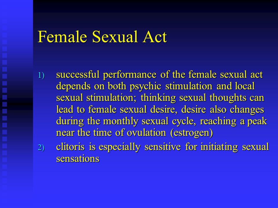 Female Sexual Act 1) successful performance of the female sexual act depends on both psychic stimulation and local sexual stimulation; thinking sexual thoughts can lead to female sexual desire, desire also changes during the monthly sexual cycle, reaching a peak near the time of ovulation (estrogen) 2) clitoris is especially sensitive for initiating sexual sensations