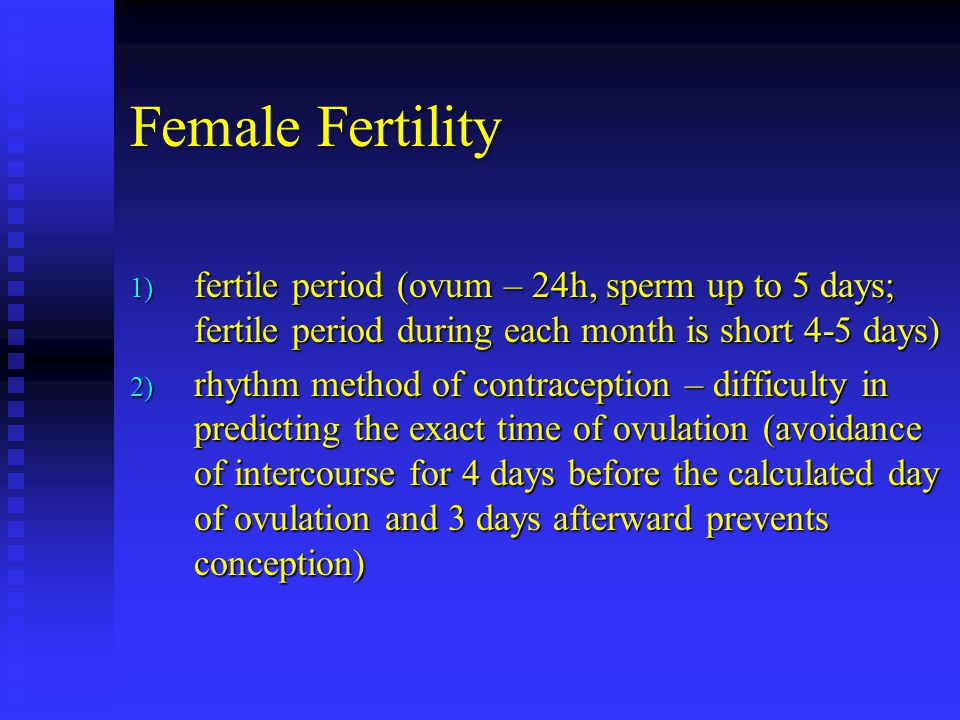 Female Fertility 1) fertile period (ovum – 24h, sperm up to 5 days; fertile period during each month is short 4-5 days) 2) rhythm method of contraception – difficulty in predicting the exact time of ovulation (avoidance of intercourse for 4 days before the calculated day of ovulation and 3 days afterward prevents conception)