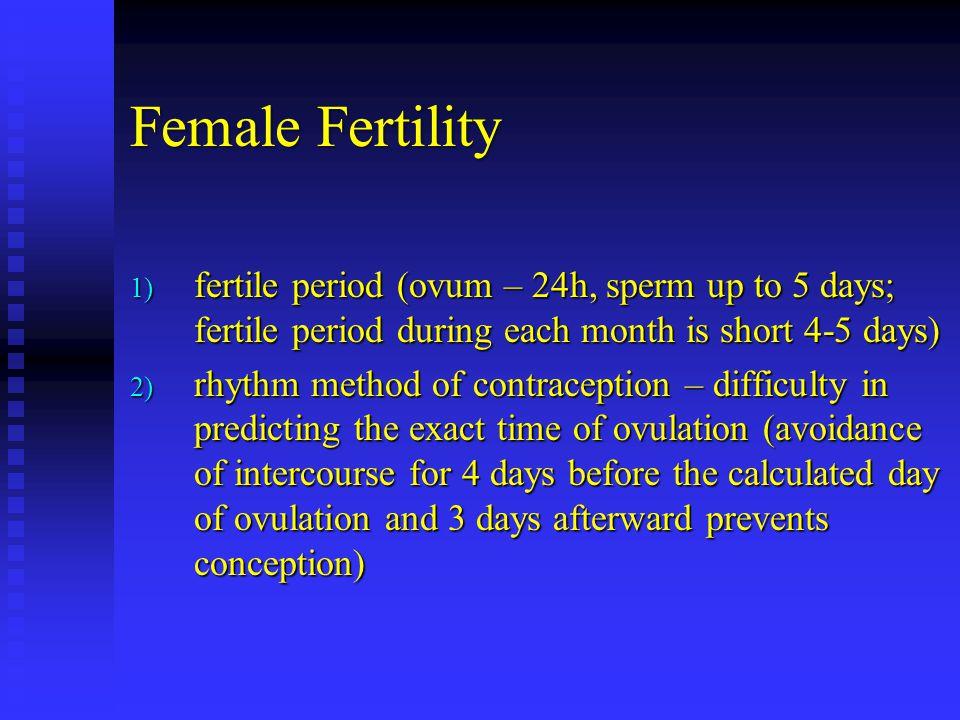 Female Fertility 1) fertile period (ovum – 24h, sperm up to 5 days; fertile period during each month is short 4-5 days) 2) rhythm method of contracept