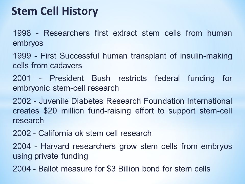 1998 - Researchers first extract stem cells from human embryos 1999 - First Successful human transplant of insulin-making cells from cadavers 2001 - President Bush restricts federal funding for embryonic stem-cell research 2002 - Juvenile Diabetes Research Foundation International creates $20 million fund-raising effort to support stem-cell research 2002 - California ok stem cell research 2004 - Harvard researchers grow stem cells from embryos using private funding 2004 - Ballot measure for $3 Billion bond for stem cells Stem Cell History