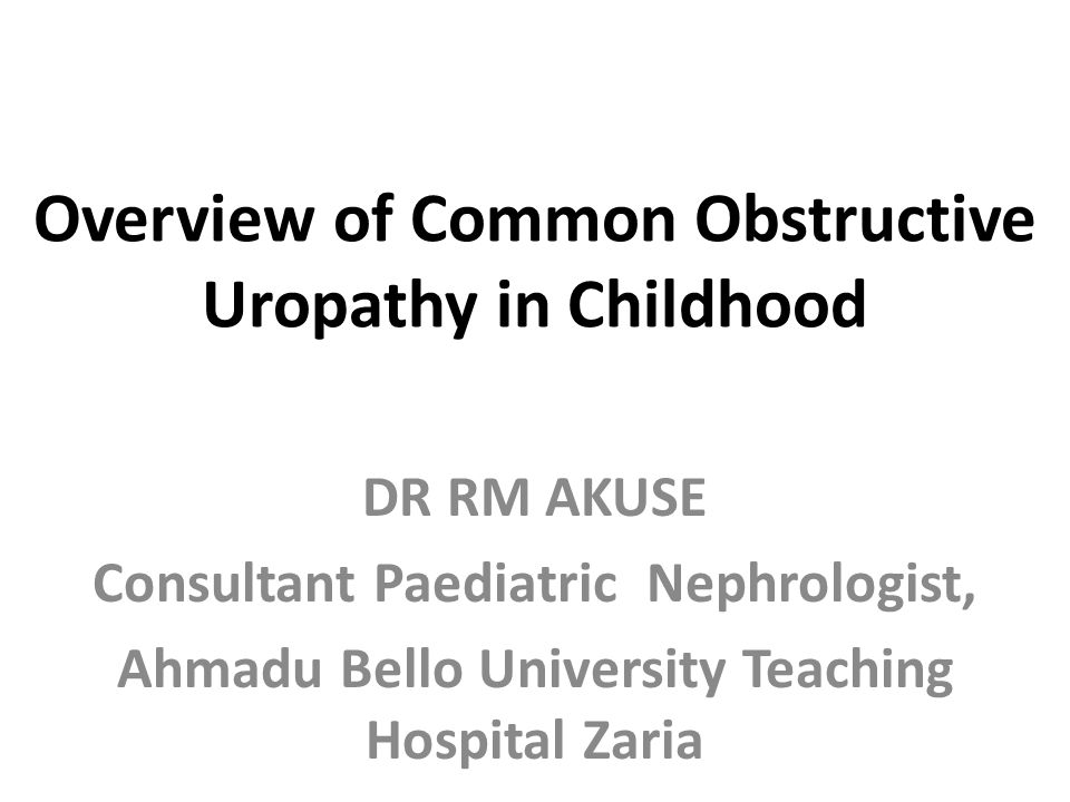 Overview of Common Obstructive Uropathy in Childhood DR RM AKUSE Consultant Paediatric Nephrologist, Ahmadu Bello University Teaching Hospital Zaria