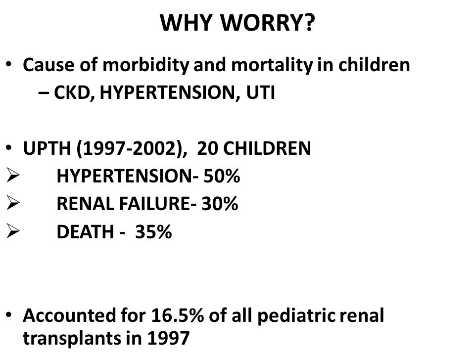 WHY WORRY? Cause of morbidity and mortality in children – CKD, HYPERTENSION, UTI UPTH (1997-2002), 20 CHILDREN  HYPERTENSION- 50%  RENAL FAILURE- 30