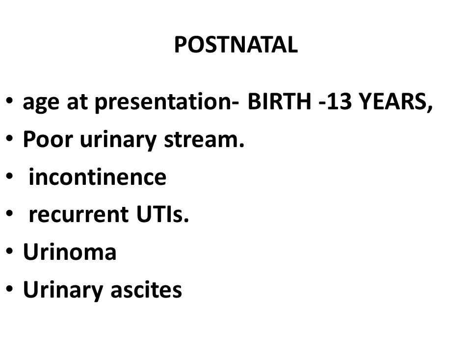 POSTNATAL age at presentation- BIRTH -13 YEARS, Poor urinary stream. incontinence recurrent UTIs. Urinoma Urinary ascites
