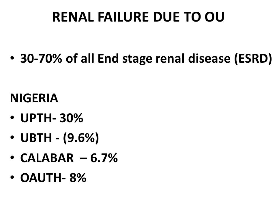 RENAL FAILURE DUE TO OU 30-70% of all End stage renal disease (ESRD) NIGERIA UPTH- 30% UBTH - (9.6%) CALABAR – 6.7% OAUTH- 8%