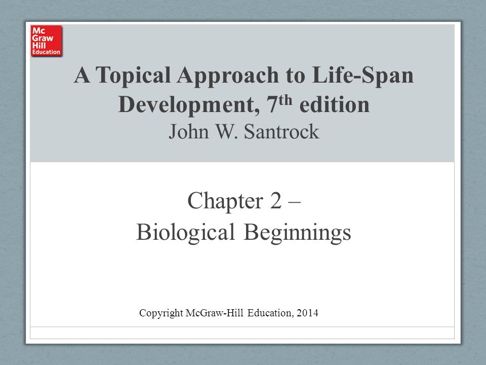 A Topical Approach to Life-Span Development, 7 th edition John W. Santrock Chapter 2 – Biological Beginnings Copyright McGraw-Hill Education, 2014
