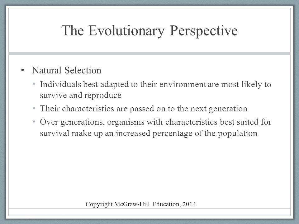 The Evolutionary Perspective Evolutionary psychology Emphasizes adaptation, reproduction, and survival of the fittest in shaping behavior Evolution explains human physical features and behaviors Evolutionary developmental psychology Extended childhood evolved for human beings Evolved characteristics are not always adaptive in contemporary society Copyright McGraw-Hill Education, 2014
