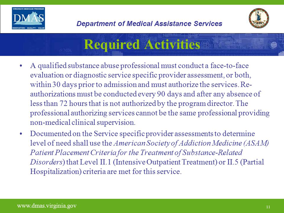 11 Required Activities A qualified substance abuse professional must conduct a face-to-face evaluation or diagnostic service specific provider assessment, or both, within 30 days prior to admission and must authorize the services.