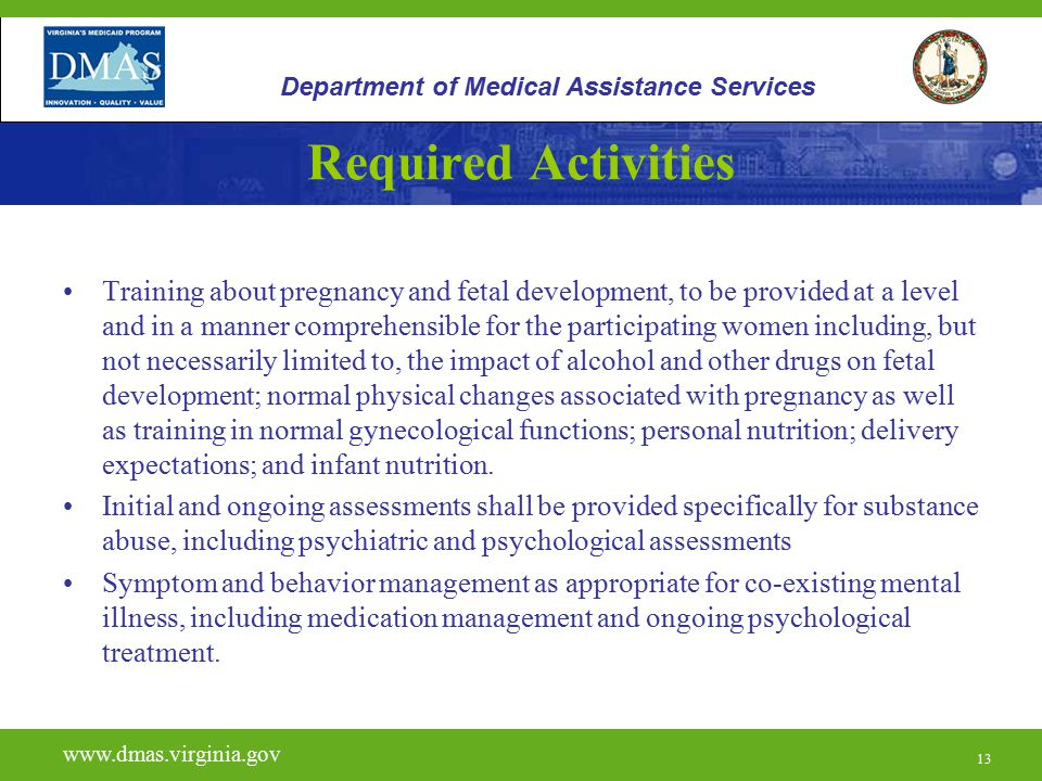 13 Required Activities Training about pregnancy and fetal development, to be provided at a level and in a manner comprehensible for the participating women including, but not necessarily limited to, the impact of alcohol and other drugs on fetal development; normal physical changes associated with pregnancy as well as training in normal gynecological functions; personal nutrition; delivery expectations; and infant nutrition.