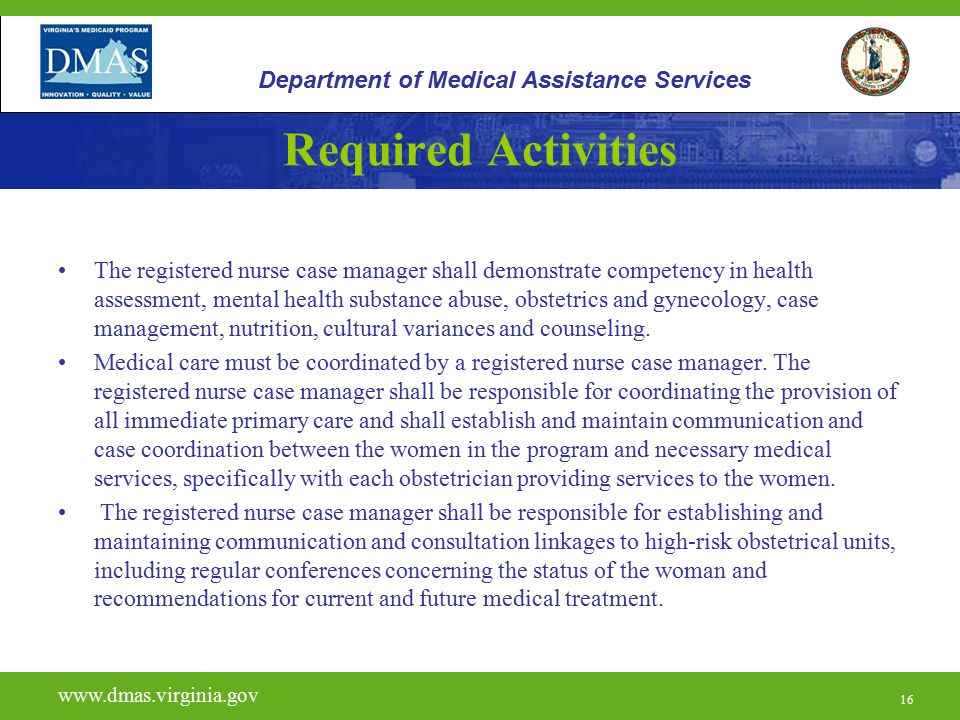 16 Required Activities The registered nurse case manager shall demonstrate competency in health assessment, mental health substance abuse, obstetrics and gynecology, case management, nutrition, cultural variances and counseling.