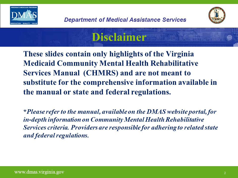 2 Disclaimer These slides contain only highlights of the Virginia Medicaid Community Mental Health Rehabilitative Services Manual (CHMRS) and are not meant to substitute for the comprehensive information available in the manual or state and federal regulations.