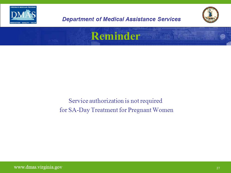 27 Reminder Service authorization is not required for SA-Day Treatment for Pregnant Women www.vita.virginia.gov www.dmas.virginia.gov 27 Department of Medical Assistance Services