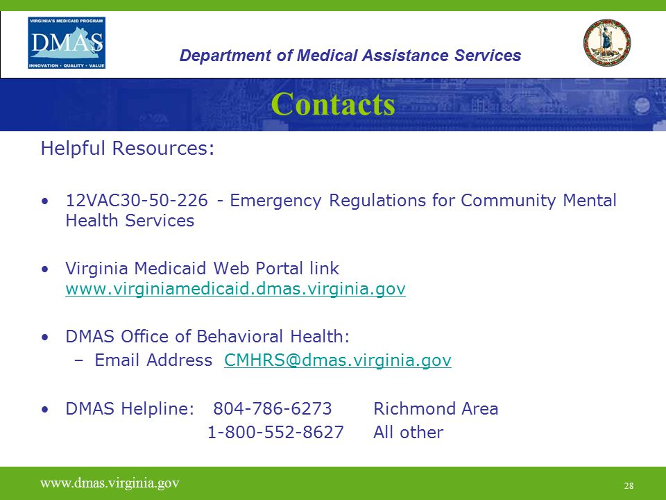 28 Contacts Helpful Resources: 12VAC30-50-226 - Emergency Regulations for Community Mental Health Services Virginia Medicaid Web Portal link www.virginiamedicaid.dmas.virginia.gov www.virginiamedicaid.dmas.virginia.gov DMAS Office of Behavioral Health: –Email Address CMHRS@dmas.virginia.govCMHRS@dmas.virginia.gov DMAS Helpline: 804-786-6273 Richmond Area 1-800-552-8627 All other www.vita.virginia.gov www.dmas.virginia.gov 28 Department of Medical Assistance Services