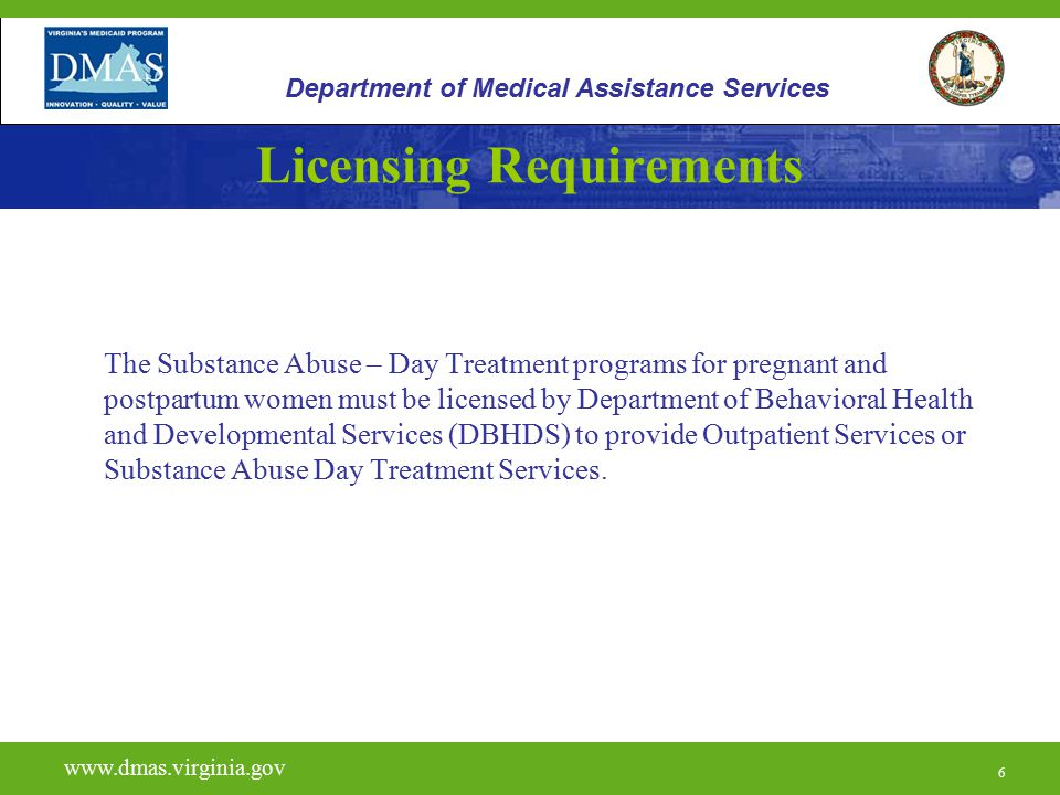 6 Licensing Requirements The Substance Abuse – Day Treatment programs for pregnant and postpartum women must be licensed by Department of Behavioral Health and Developmental Services (DBHDS) to provide Outpatient Services or Substance Abuse Day Treatment Services.