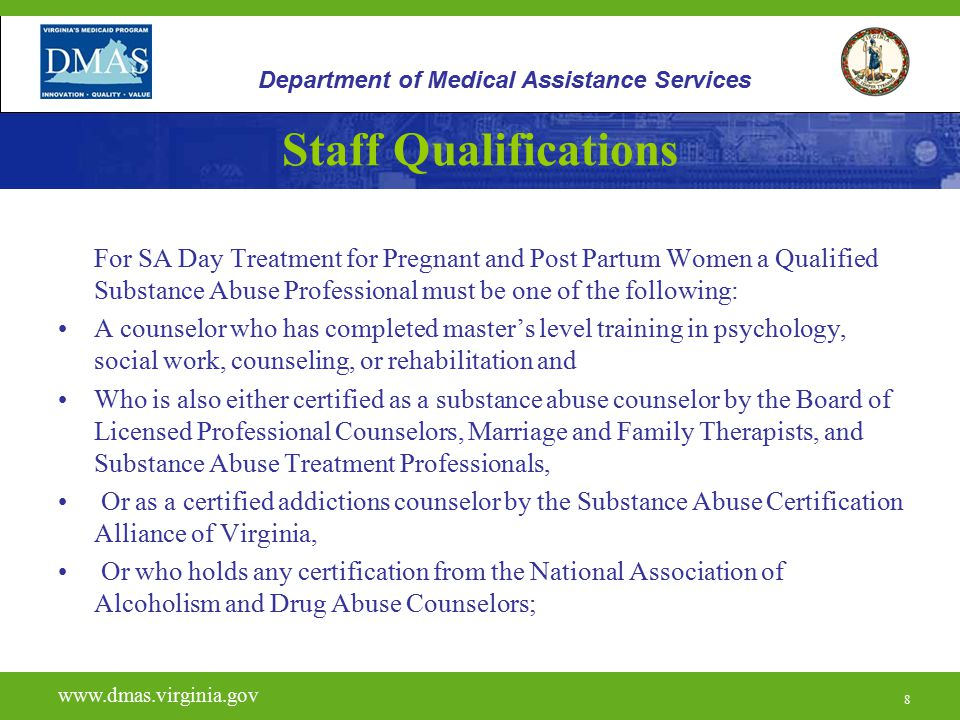8 For SA Day Treatment for Pregnant and Post Partum Women a Qualified Substance Abuse Professional must be one of the following: A counselor who has completed master's level training in psychology, social work, counseling, or rehabilitation and Who is also either certified as a substance abuse counselor by the Board of Licensed Professional Counselors, Marriage and Family Therapists, and Substance Abuse Treatment Professionals, Or as a certified addictions counselor by the Substance Abuse Certification Alliance of Virginia, Or who holds any certification from the National Association of Alcoholism and Drug Abuse Counselors; www.vita.virginia.gov www.dmas.virginia.gov 8 Department of Medical Assistance Services