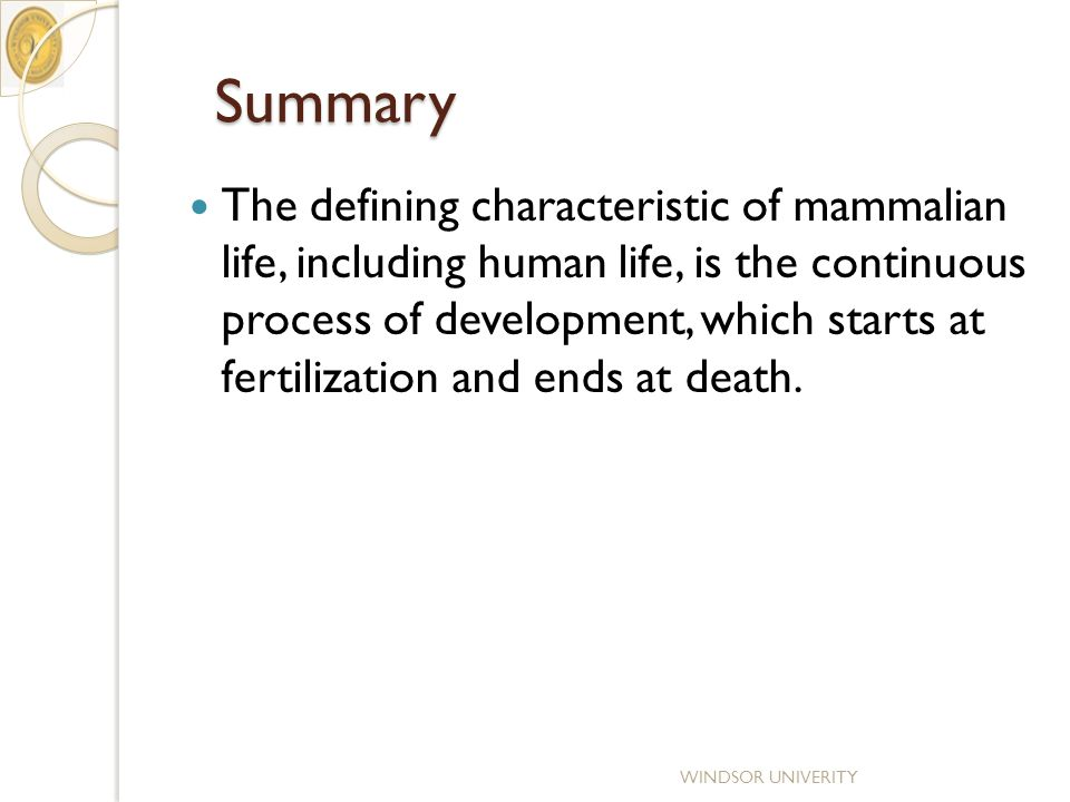 Summary Summary The defining characteristic of mammalian life, including human life, is the continuous process of development, which starts at fertilization and ends at death.
