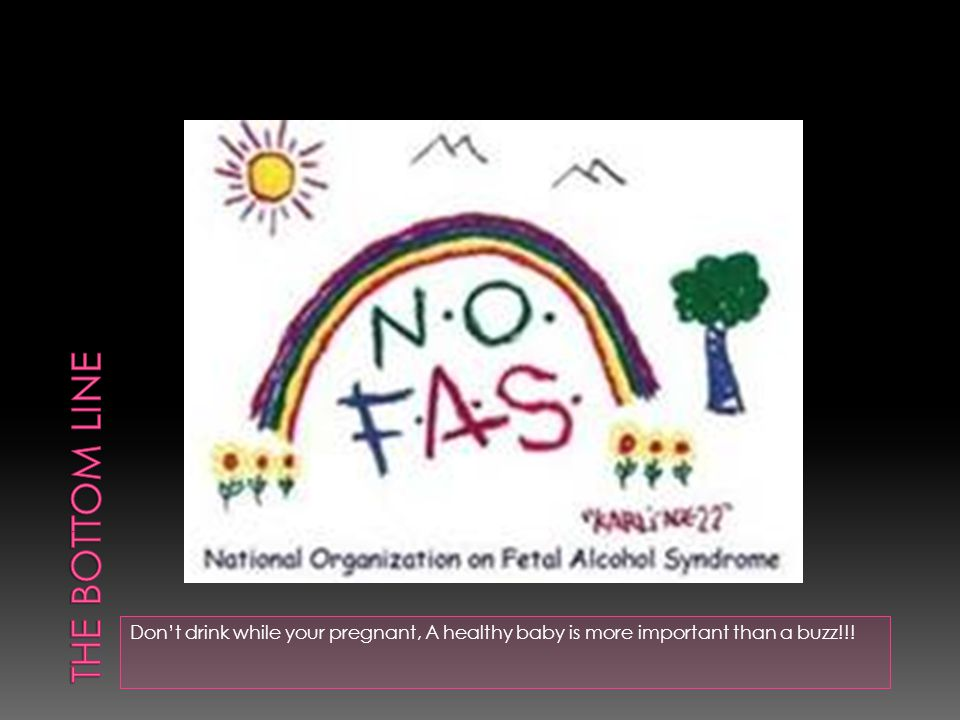 Don't drink while your pregnant, A healthy baby is more important than a buzz!!!