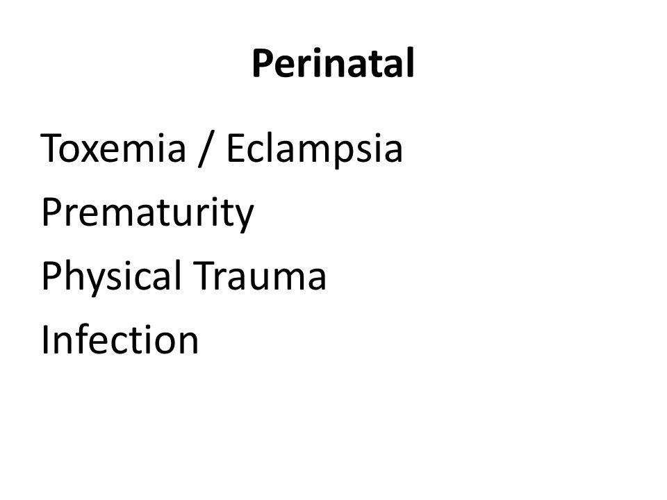 Perinatal Toxemia / Eclampsia Prematurity Physical Trauma Infection