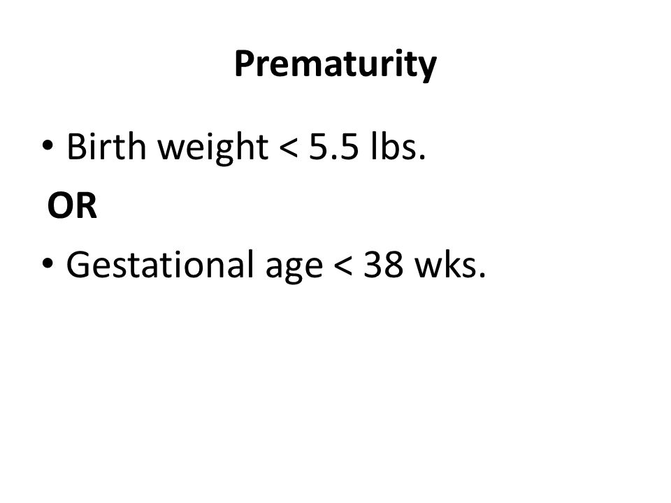 Prematurity Birth weight < 5.5 lbs. OR Gestational age < 38 wks.