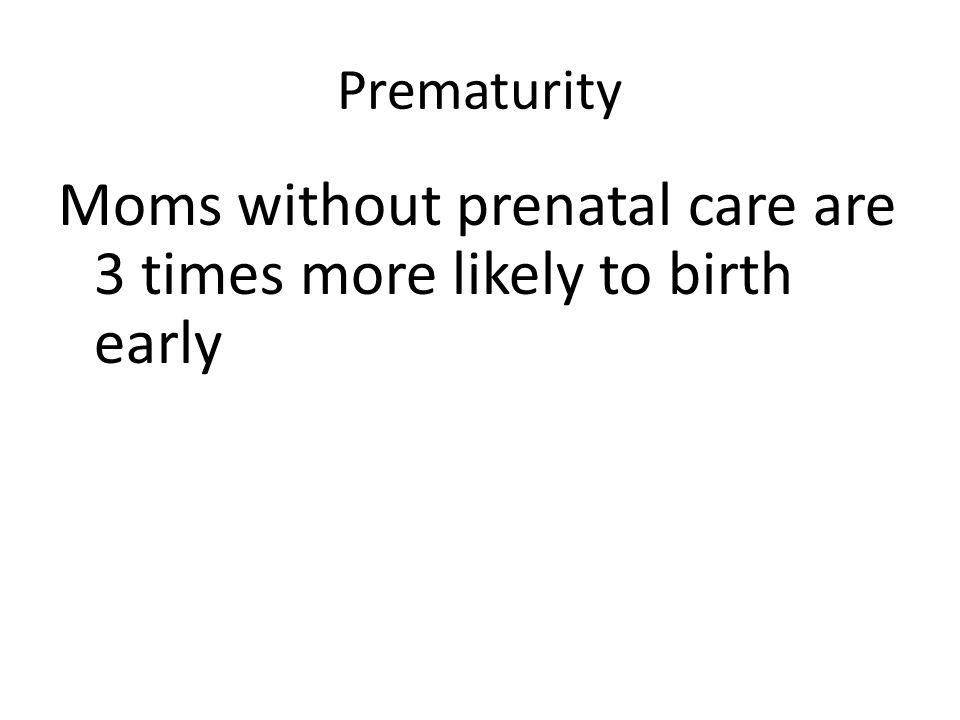 Prematurity Moms without prenatal care are 3 times more likely to birth early