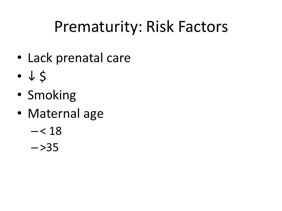 Prematurity: Risk Factors Lack prenatal care  $ Smoking Maternal age – < 18 – >35