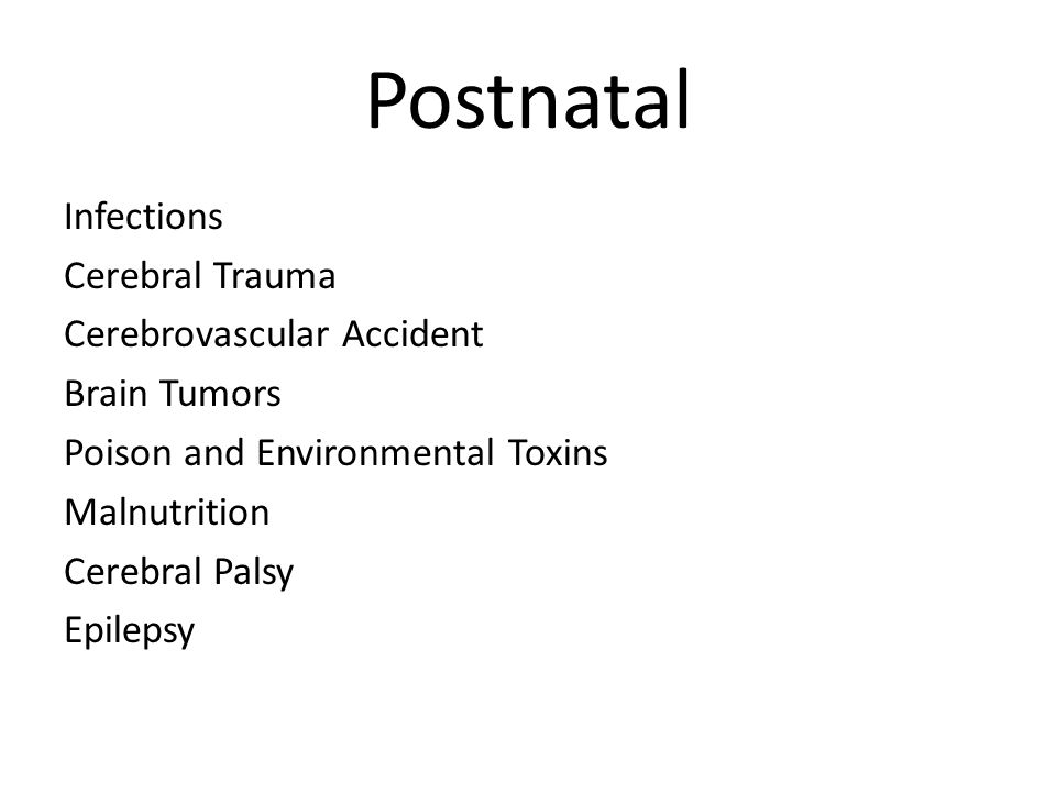 Postnatal Infections Cerebral Trauma Cerebrovascular Accident Brain Tumors Poison and Environmental Toxins Malnutrition Cerebral Palsy Epilepsy