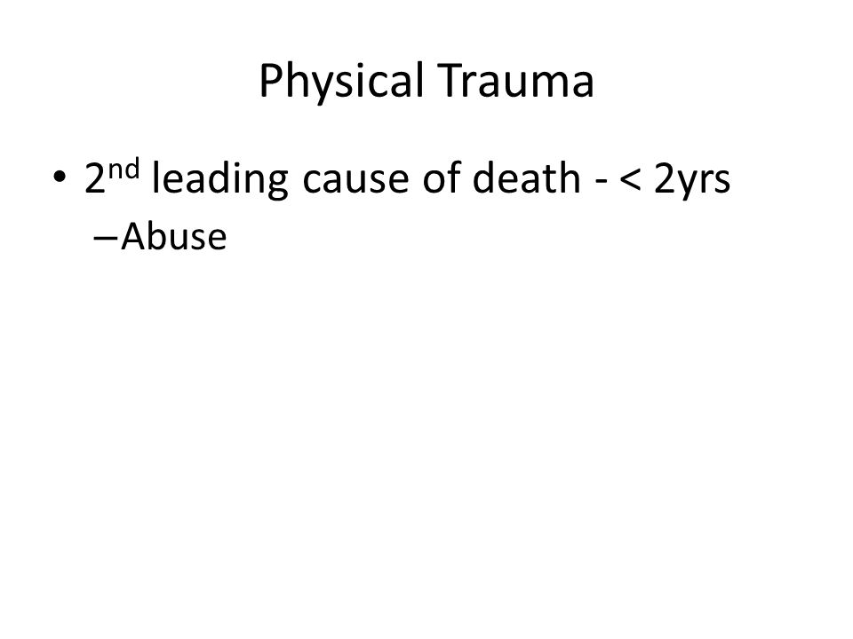 Physical Trauma 2 nd leading cause of death - < 2yrs – Abuse