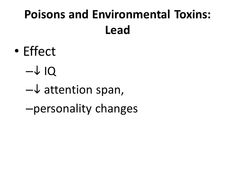 Poisons and Environmental Toxins: Lead Effect –  IQ –  attention span, – personality changes