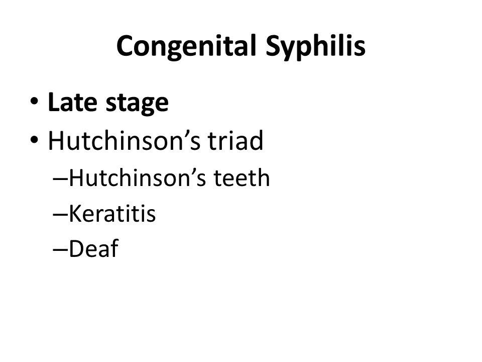 Congenital Syphilis Late stage Hutchinson's triad – Hutchinson's teeth – Keratitis – Deaf