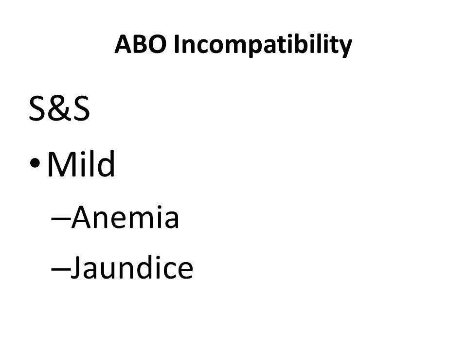 ABO Incompatibility S&S Mild – Anemia – Jaundice