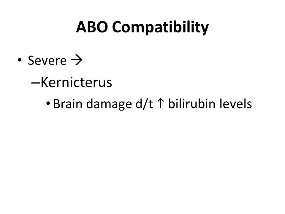ABO Compatibility Severe  – Kernicterus Brain damage d/t  bilirubin levels