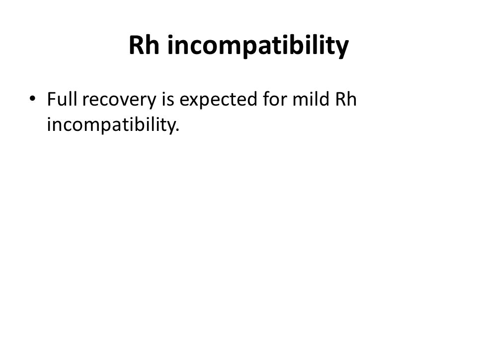 Rh incompatibility Full recovery is expected for mild Rh incompatibility.