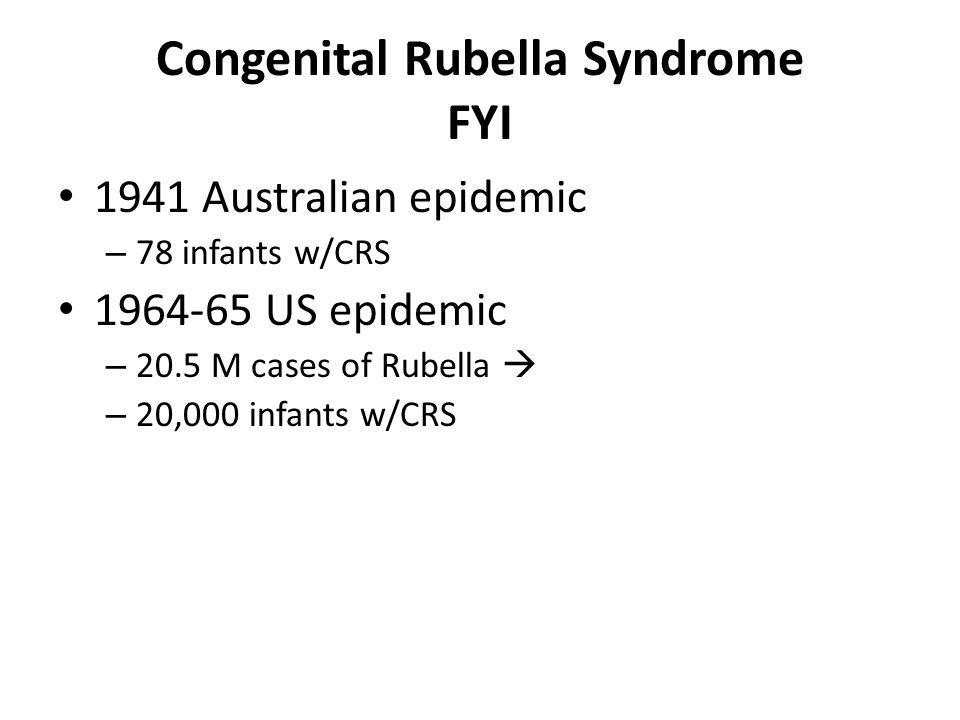 Congenital Rubella Syndrome FYI 1941 Australian epidemic – 78 infants w/CRS 1964-65 US epidemic – 20.5 M cases of Rubella  – 20,000 infants w/CRS