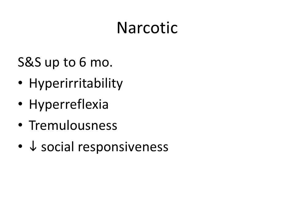 Narcotic S&S up to 6 mo. Hyperirritability Hyperreflexia Tremulousness  social responsiveness