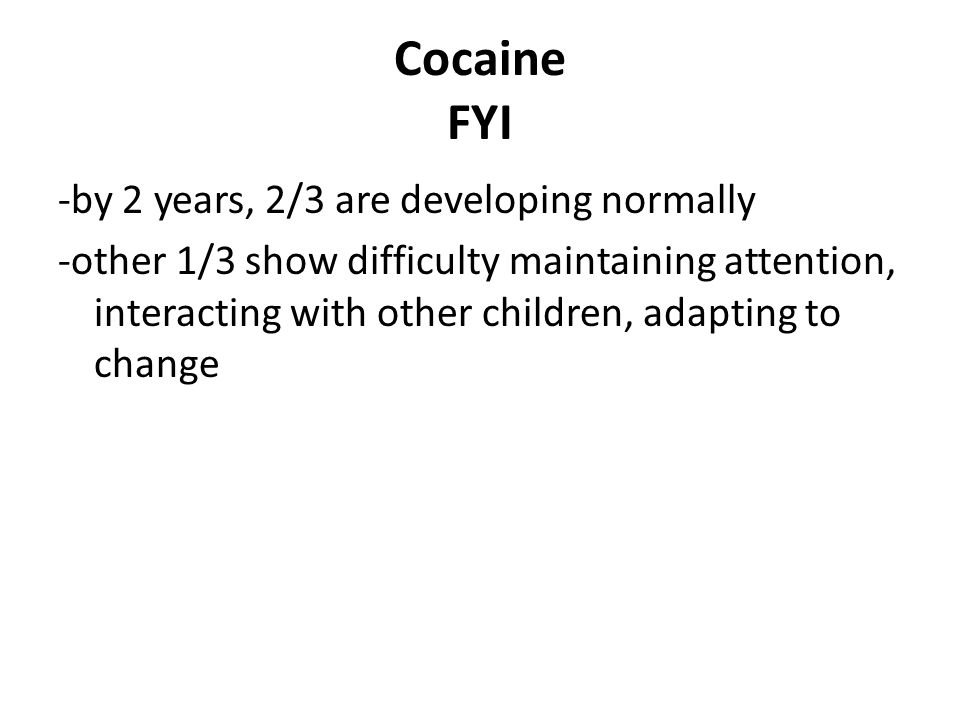 Cocaine FYI -by 2 years, 2/3 are developing normally -other 1/3 show difficulty maintaining attention, interacting with other children, adapting to change
