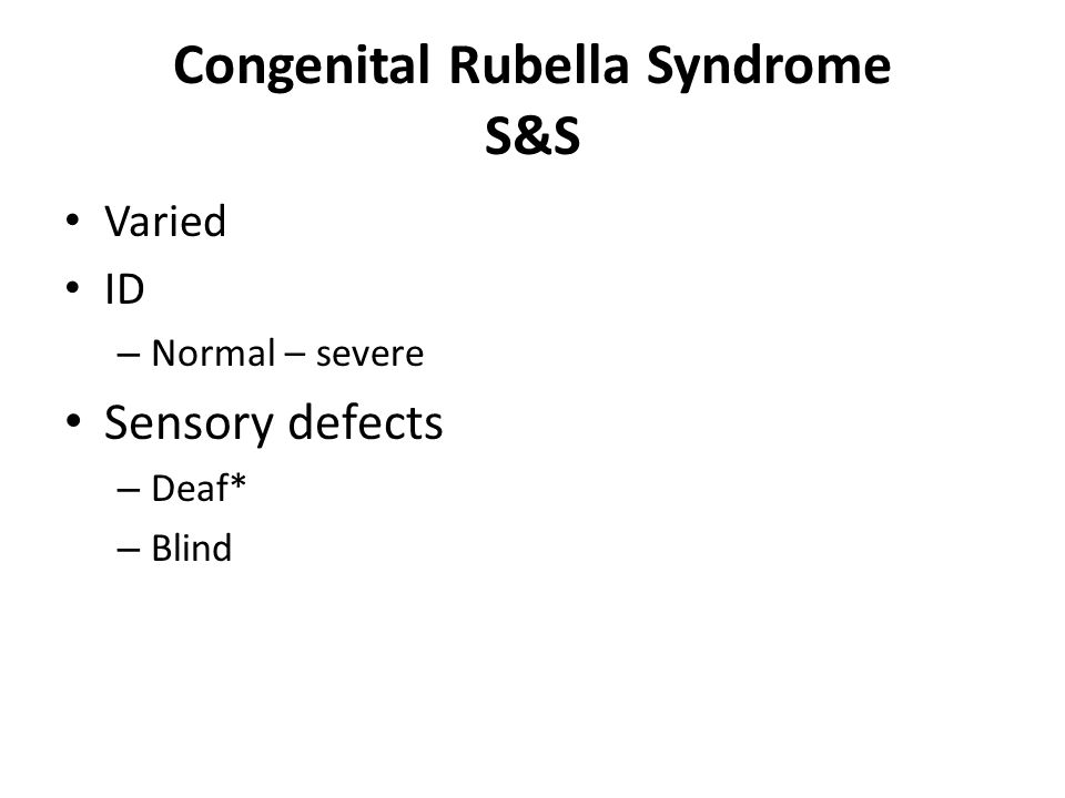 Congenital Rubella Syndrome S&S Varied ID – Normal – severe Sensory defects – Deaf* – Blind