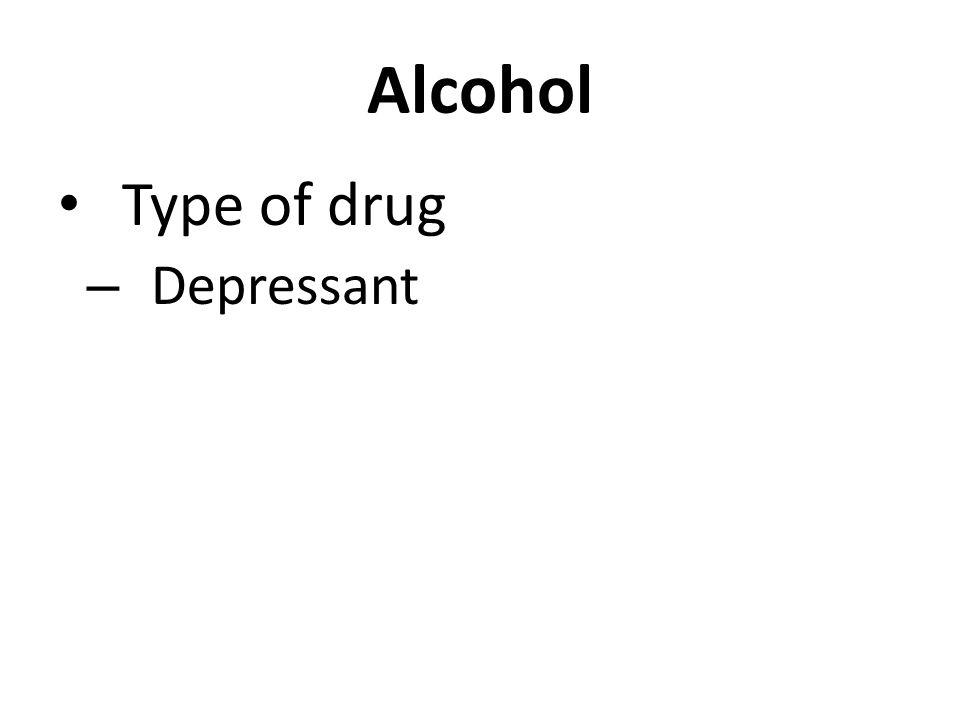 Alcohol Type of drug – Depressant